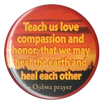 B078 - Teach us Love, Compassion and Honor, That we may heal the Earth and each other Button