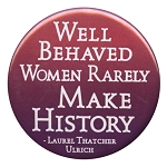 B115 - Well Behaved Women Rarely Make History Laurel Thatcher Button