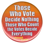 B128 - Those who vote decide nothing.  Those who count the votes decide Everything Button
