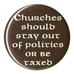 B150 - Churches Should Stay out of Politics or be taxed Button