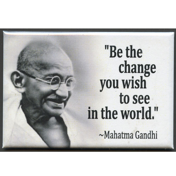 be the change you want to be in the world