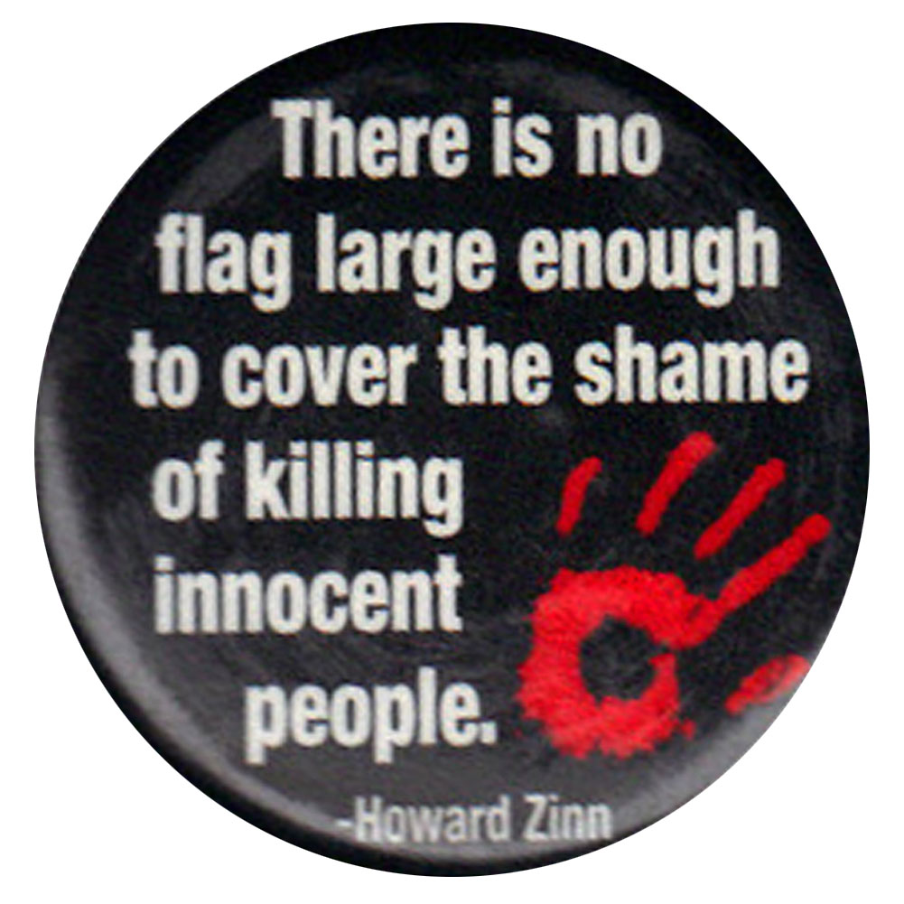 B260 - There is no flag large enough to cover the shame of killing innocent people - Howard Zinn Quote Button