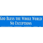 S105 - God Bless the whole World NO EXCEPTIONS Bumper Sticker