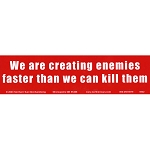 S209 - We are Creating Enemies faster than we can Kill them Bumper Sticker