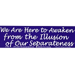 S383 - We Are Here to Awaken From The Illusion Of Our Separateness Bumper Sticker
