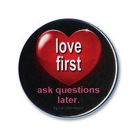 B519 Love First Ask Questions Later Positive Attitude Quote Pin Back Button