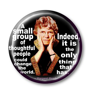 "B135 - ""A small group of thoughtful people could change the world. Indeed, it's the only thing that ever has"" ~ Margaret Mead pin back button"