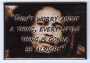 FM031 - Don't worry about a thing - Every little thing is gonna be alright - Bob Marley Quote Fridge Magnet