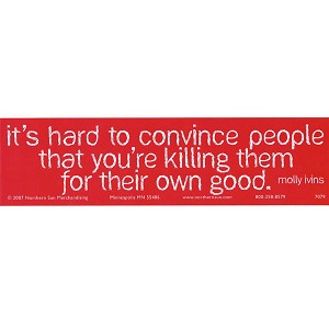 S109 - It's hard to convince people that your killing them for their own good Bumper Sticker